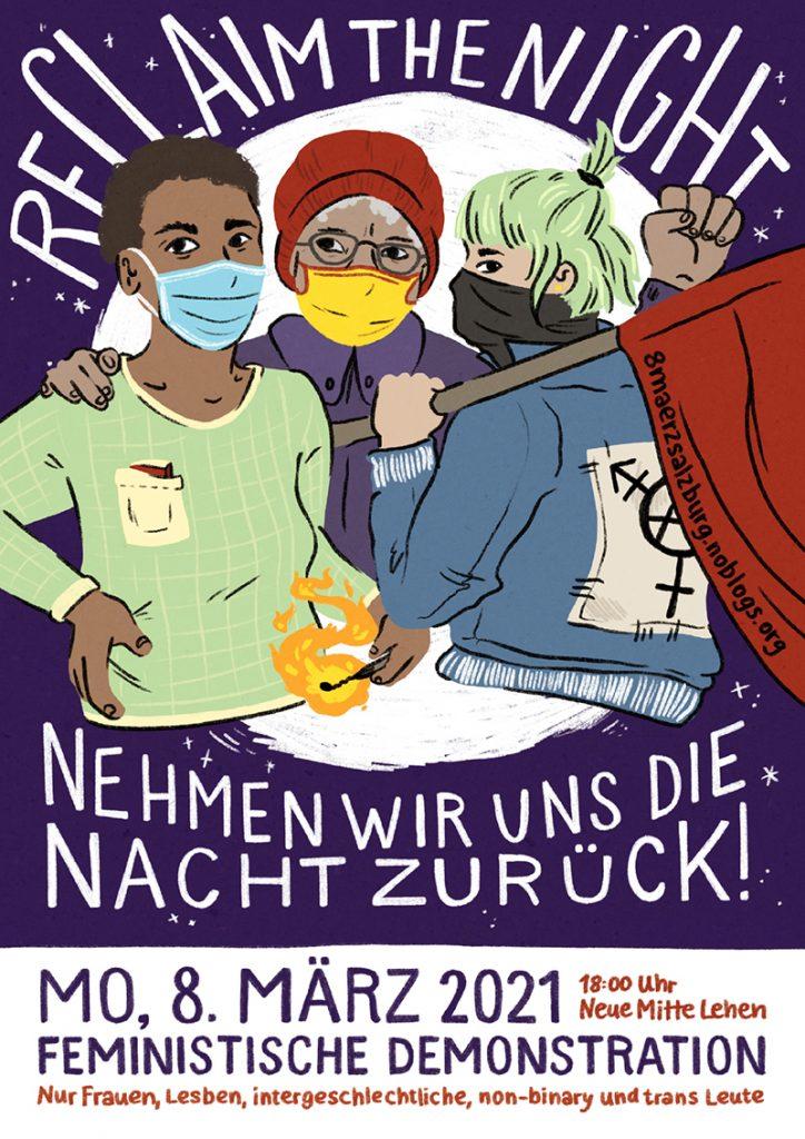 Plakat-Motiv der 8. März Demo. Zu sehen ist eine Zeichnung mit drei vermummte feministische Personen, die nahe zusammenstehen. Eine mit brennendem Streichholz in der Hand, einer mit der Faust in der Luft und eine mit roter Fahne und einem Back-Patch mit dem Anarcha-trans-feministischem Symbol. Sie sehen kämpferisch aus. Die Umgebung runderhum ist dunkel und nur durch ein paar Sterne durchbrochen. Plakat-Text: Reclaim the night! Nehmen wir uns die Nacht zurück! Mo, 8. März 2021, 18 Uhr, Neue Mitte Lehen: Feministische Demonstration. Nur Frauen, Lesben, intergeschlechtliche, non-binary und trans Leute